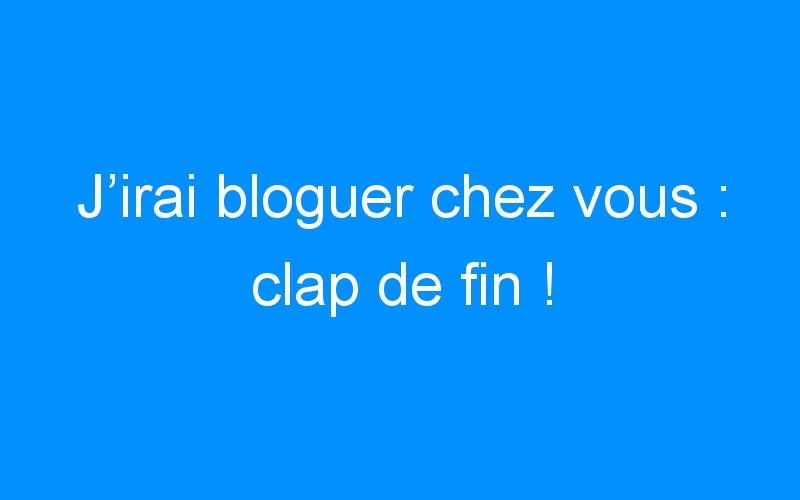 J'irai bloguer chez vous : clap de fin !