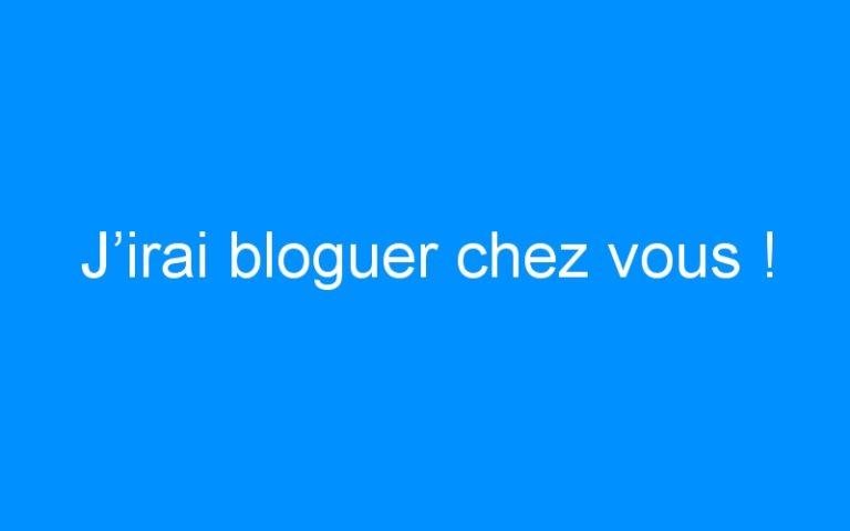 J'irai bloguer chez vous !