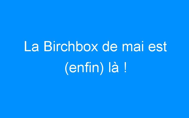 La Birchbox de mai est (enfin) là !