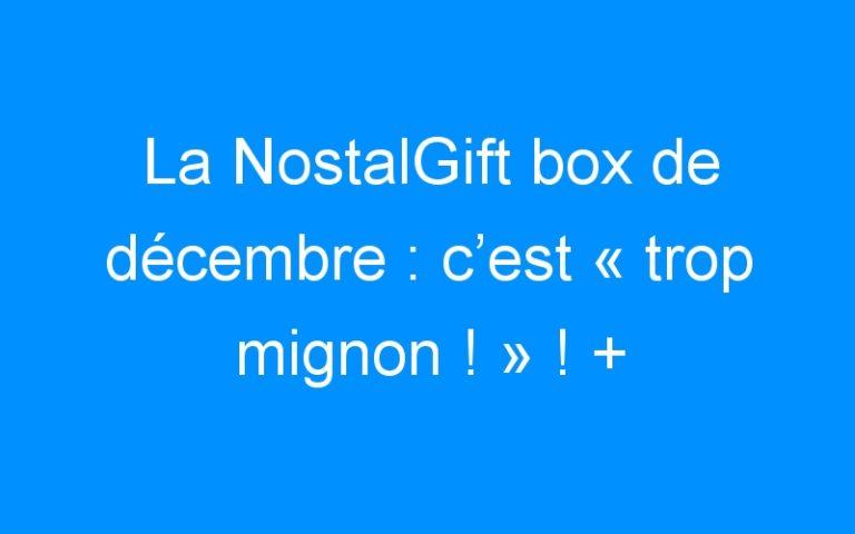 La NostalGift box de décembre : c'est «trop mignon !» ! + Concours
