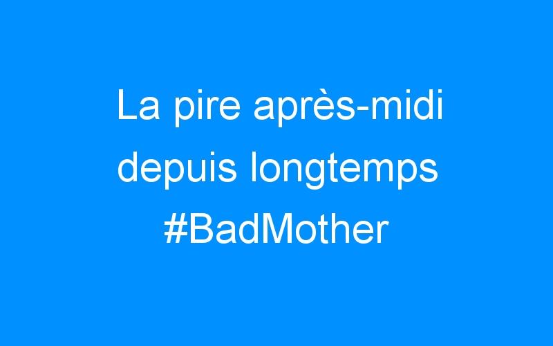 La pire après-midi depuis longtemps #BadMother