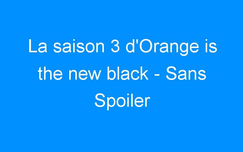 La saison 3 d'Orange is the new black – Sans Spoiler