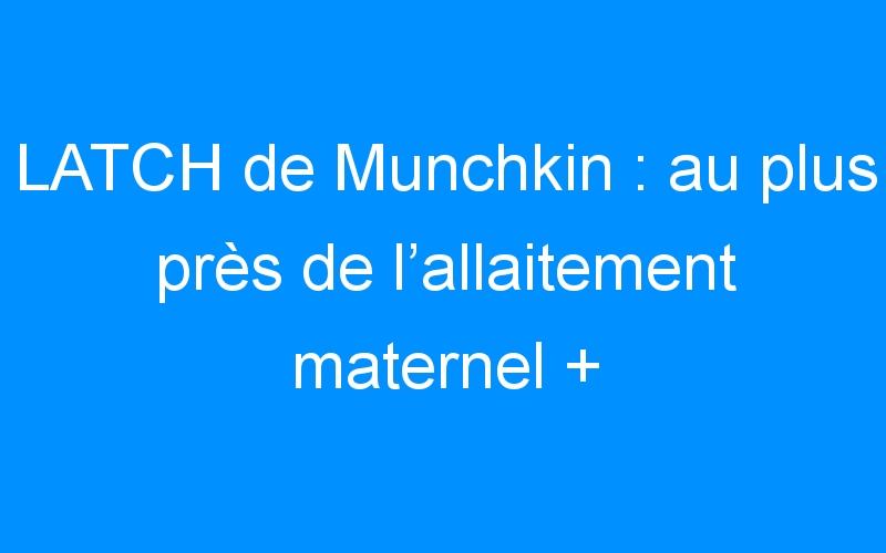 LATCH de Munchkin : au plus près de l'allaitement maternel + CONCOURS