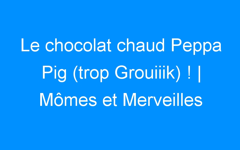 Le chocolat chaud Peppa Pig (trop Grouiiik) ! | Mômes et Merveilles