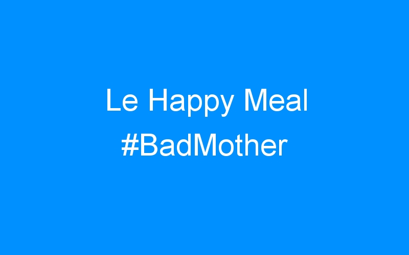 Le Happy Meal #BadMother
