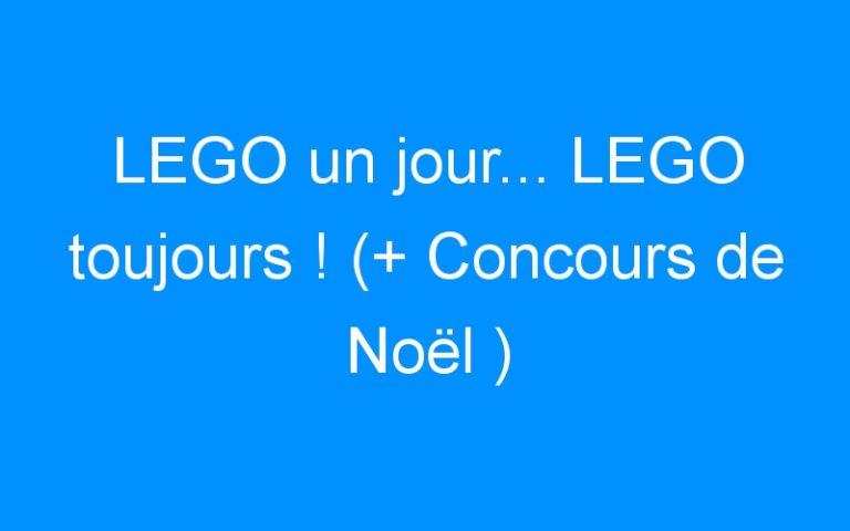 LEGO un jour… LEGO toujours ! (+ Concours de Noël )
