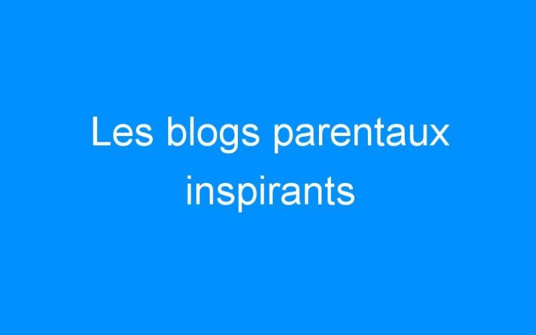 Les blogs parentaux inspirants