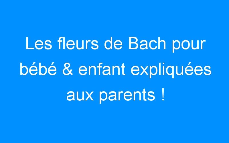 Les fleurs de Bach pour bébé & enfant expliquées aux parents !