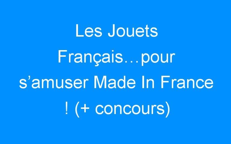 Les Jouets Français…pour s'amuser Made In France ! (+ concours)