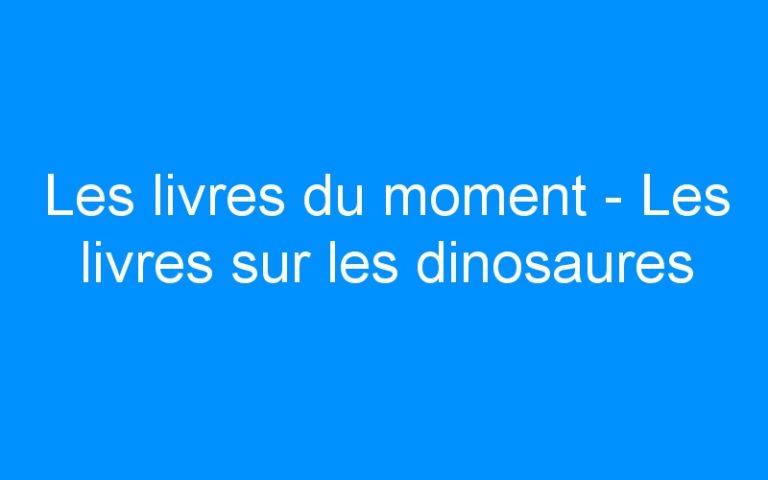 Les livres du moment – Les livres sur les dinosaures