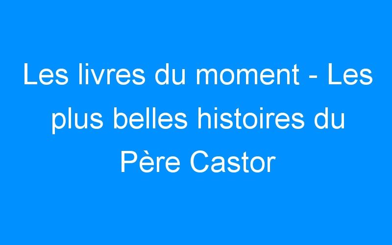 Les livres du moment – Les plus belles histoires du Père Castor
