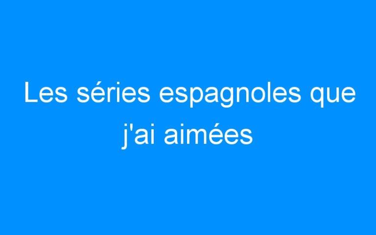 Les séries espagnoles que j'ai aimées