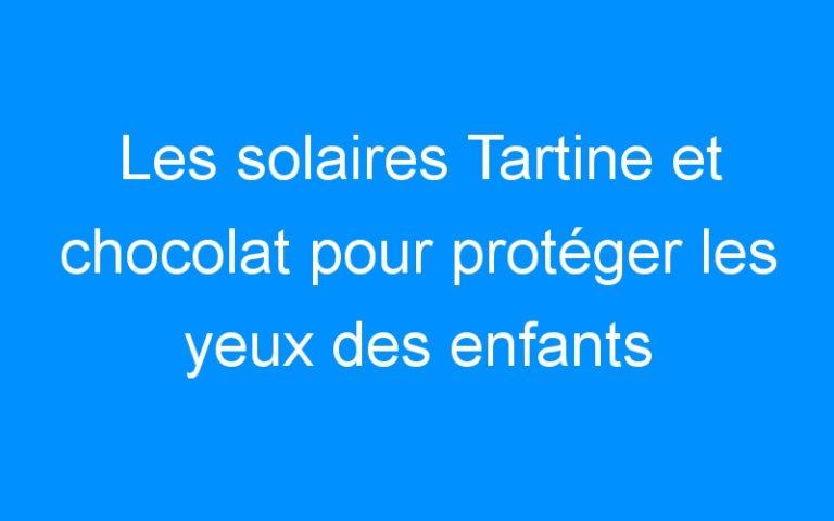 Les solaires Tartine et chocolat pour protéger les yeux des enfants