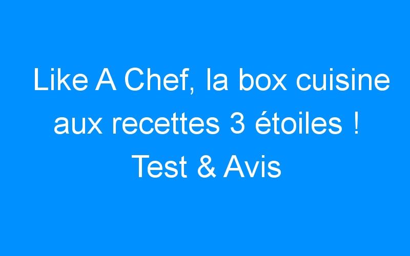 Like A Chef, la box cuisine aux recettes 3 étoiles ! Test & Avis