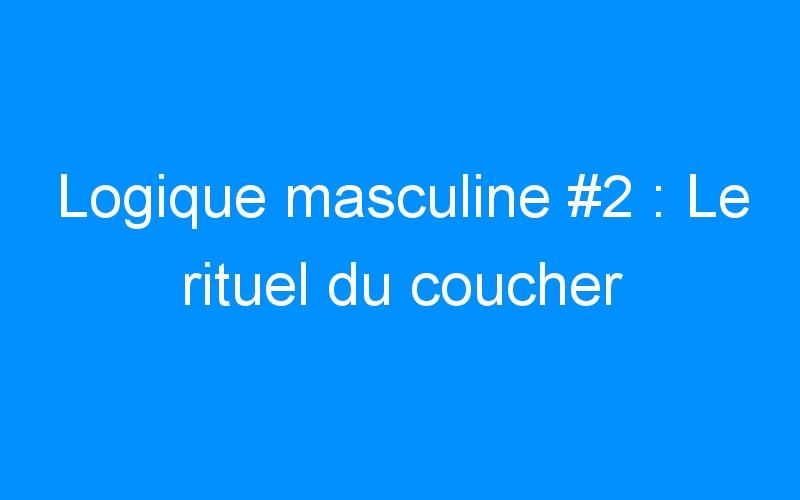 Logique masculine #2 : Le rituel du coucher
