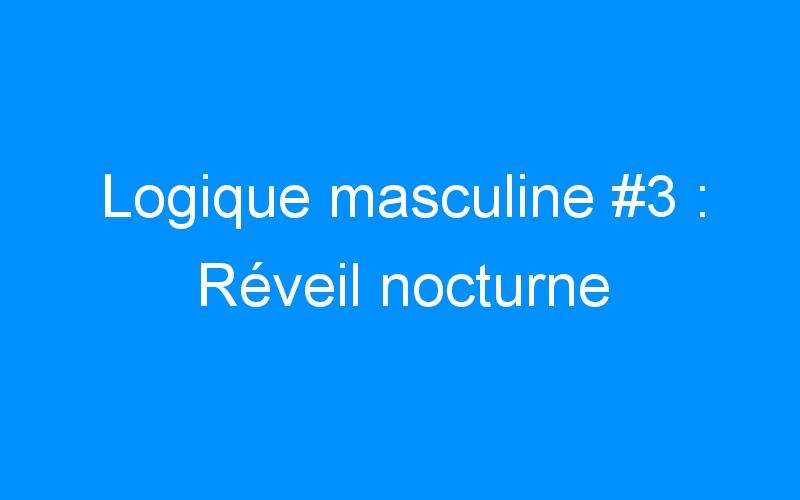 Logique masculine #3 : Réveil nocturne