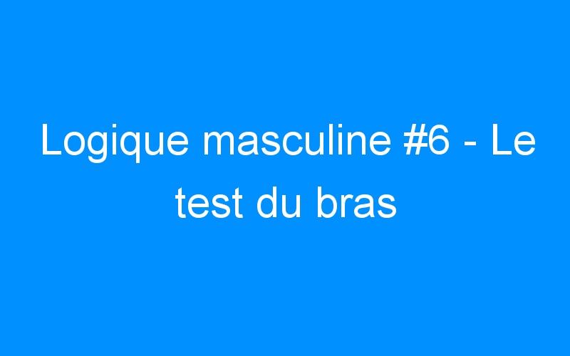 Logique masculine #6 – Le test du bras