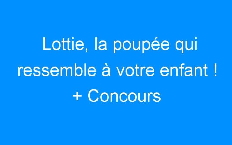Lottie, la poupée qui ressemble à votre enfant ! + Concours