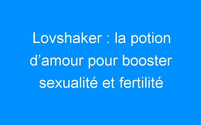 Lovshaker : la potion d'amour pour booster sexualité et fertilité ! (+concours)