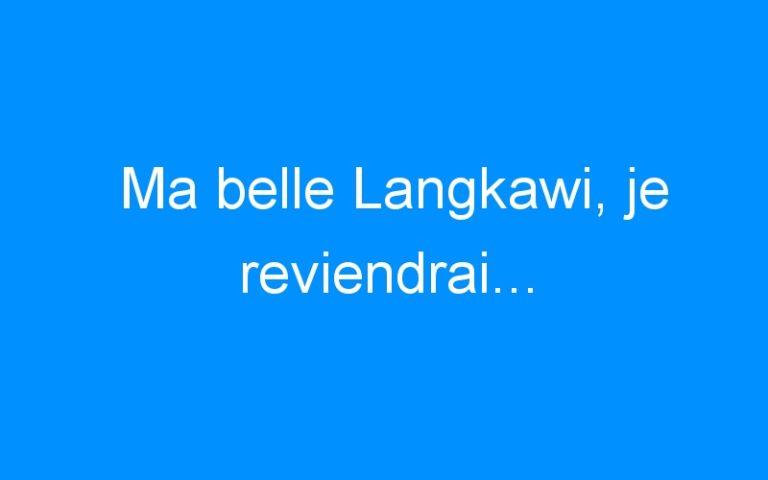 Ma belle Langkawi, je reviendrai…