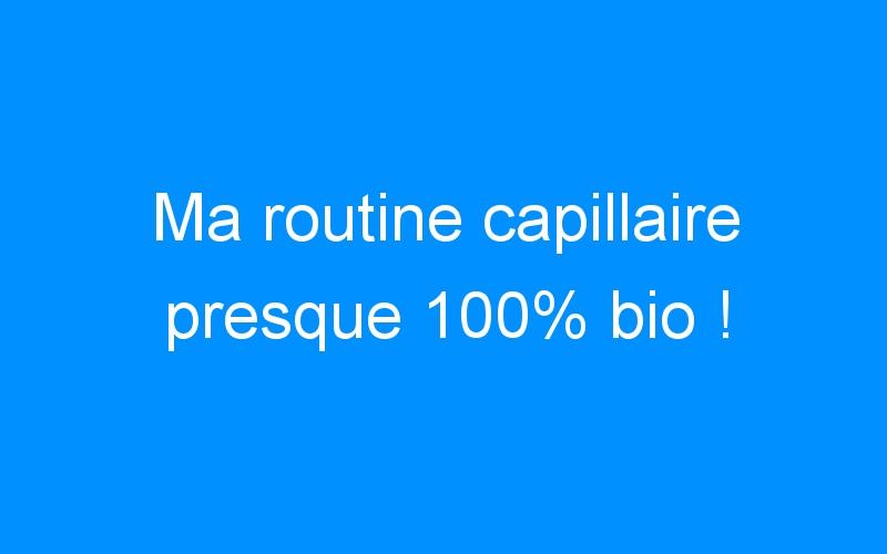 Ma routine capillaire presque 100% bio !