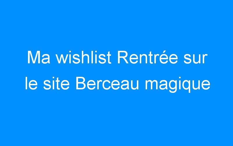 Ma wishlist Rentrée sur le site Berceau magique