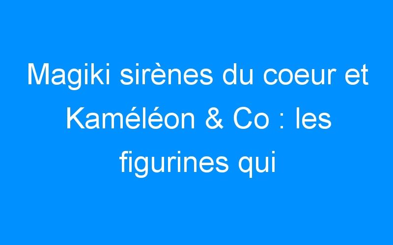 Magiki sirènes du coeur et Kaméléon & Co : les figurines qui changent de couleur ! [CONCOURS]