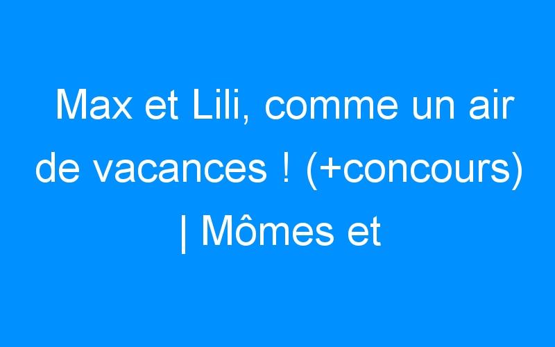 Max et Lili, comme un air de vacances ! (+concours) | Mômes et Merveilles