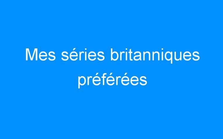 Mes séries britanniques préférées