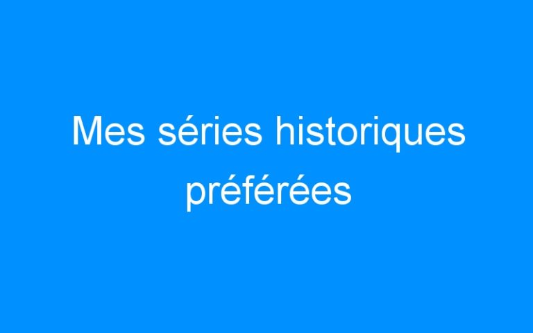 Mes séries historiques préférées