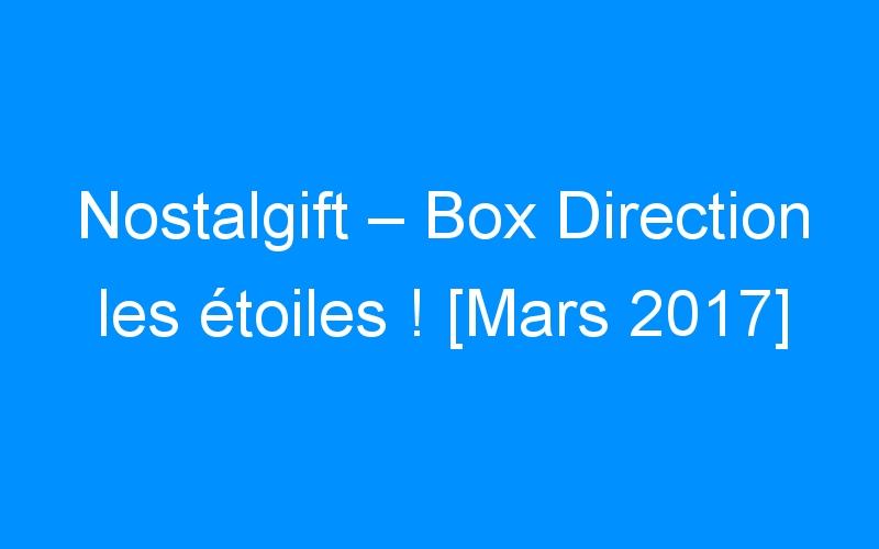 Nostalgift – Box Direction les étoiles ! [Mars 2017]