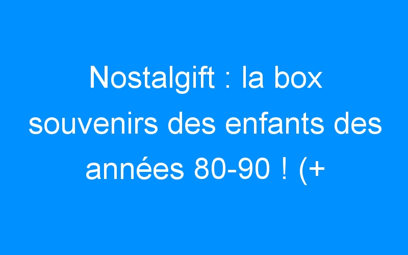 Nostalgift : la box souvenirs des enfants des années 80-90 ! (+ concours)