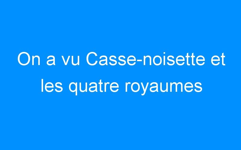 On a vu Casse-noisette et les quatre royaumes