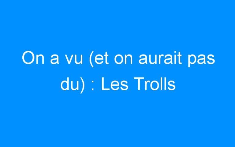 On a vu (et on aurait pas du) : Les Trolls