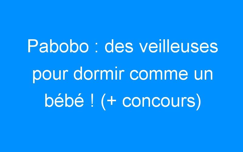 Pabobo : des veilleuses pour dormir comme un bébé ! (+ concours)