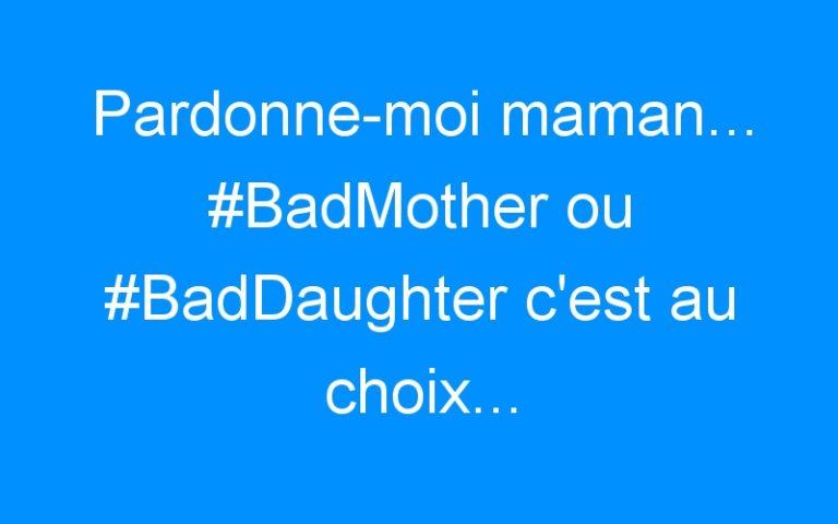 Pardonne-moi maman… #BadMother ou #BadDaughter c'est au choix…