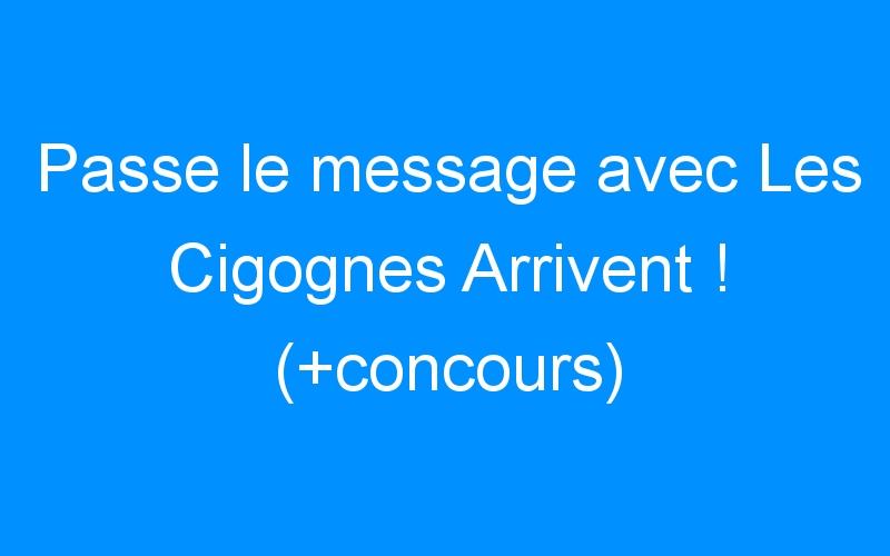 Passe le message avec Les Cigognes Arrivent ! (+concours)