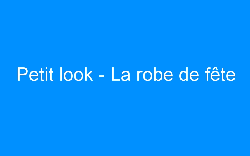 Petit look – La robe de fête