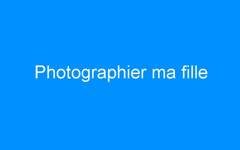 Photographier ma fille