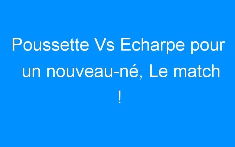 Poussette Vs Echarpe pour un nouveau-né, Le match !