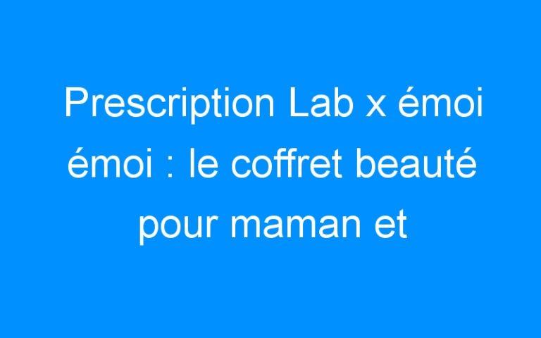 Prescription Lab x émoi émoi : le coffret beauté pour maman et enfant + CONCOURS