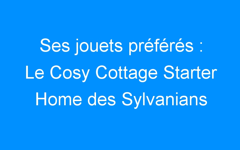 Ses jouets préférés : Le Cosy Cottage Starter Home des Sylvanians