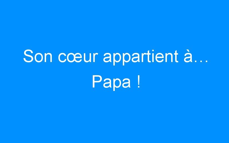 Son cœur appartient à… Papa !