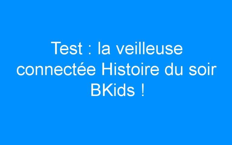 Test : la veilleuse connectée Histoire du soir BKids !