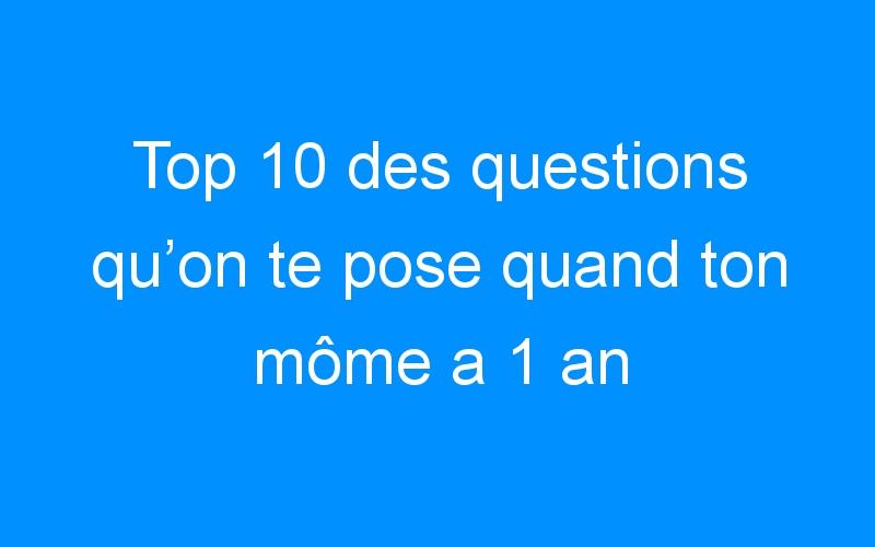 Top 10 des questions qu'on te pose quand ton môme a 1 an