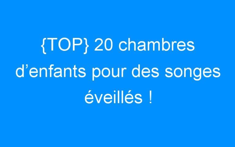 {TOP} 20 chambres d'enfants pour des songes éveillés !