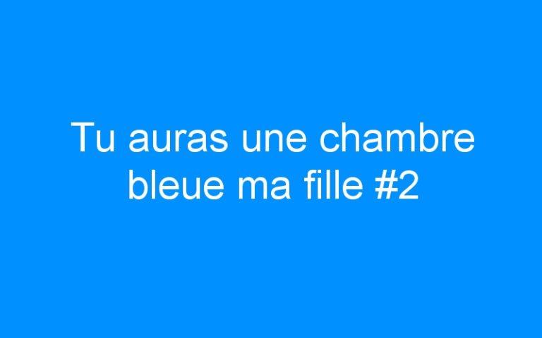 Tu auras une chambre bleue ma fille #2