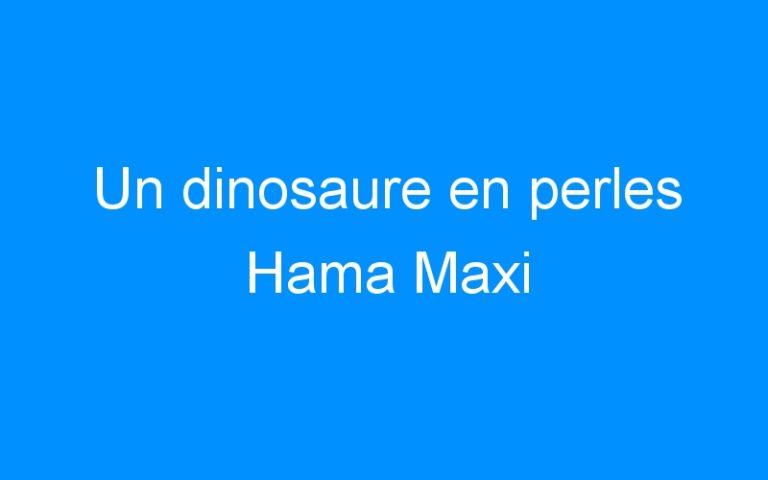 Un dinosaure en perles Hama Maxi