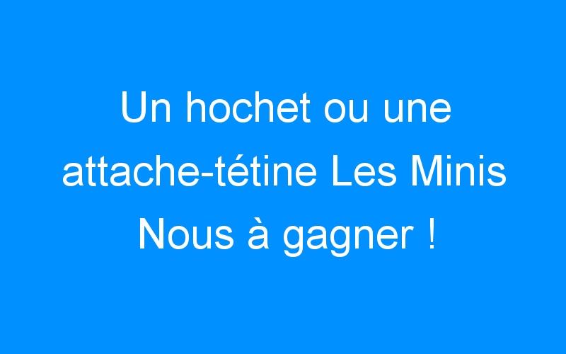 Un hochet ou une attache-tétine Les Minis Nous à gagner ! {#1000fans}