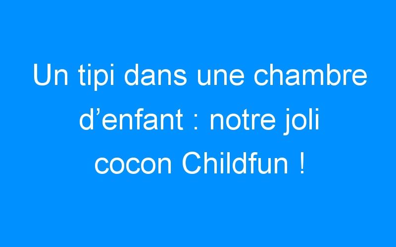 Un tipi dans une chambre d'enfant : notre joli cocon Childfun !